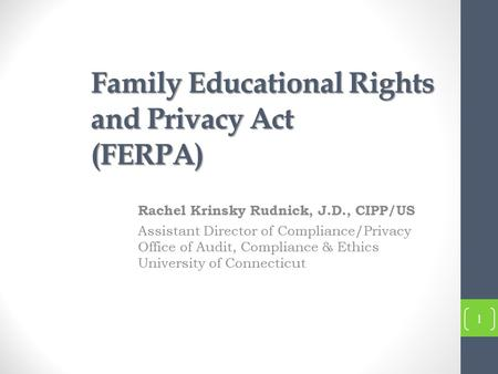 Family Educational Rights and Privacy Act (FERPA) Rachel Krinsky Rudnick, J.D., CIPP/US Assistant Director of Compliance/Privacy Office of Audit, Compliance.