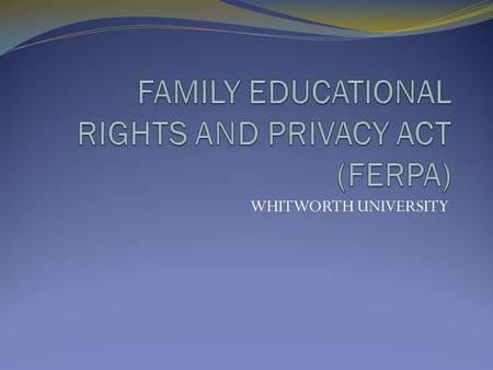 "WHITWORTH UNIVERSITY. WHAT IS FERPA? FERPA, or the ""Buckley Amendment,"" is a federal law that protects the privacy of student education records. To establish."
