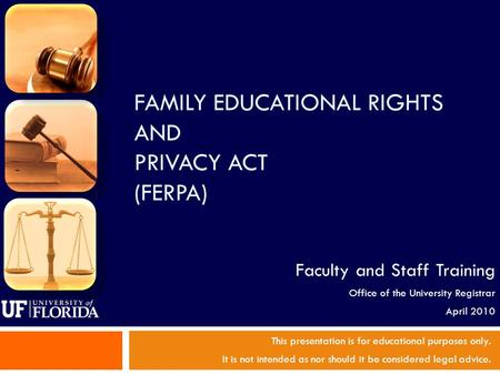 FAMILY EDUCATIONAL RIGHTS AND PRIVACY ACT (FERPA) This presentation is for educational purposes only. It is not intended as nor should it be considered.