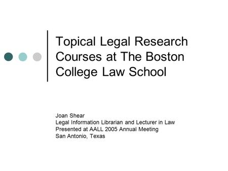 Topical Legal Research Courses at The Boston College Law School Joan Shear Legal Information Librarian and Lecturer in Law Presented at AALL 2005 Annual.