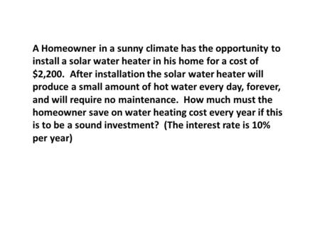 A Homeowner in a sunny climate has the opportunity to install a solar water heater in his home for a cost of $2,200. After installation the solar water.