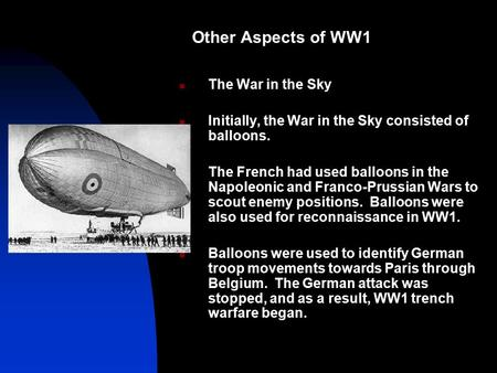 Other Aspects of WW1 The War in the Sky Initially, the War in the Sky consisted of balloons. The French had used balloons in the Napoleonic and Franco-Prussian.