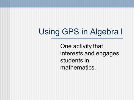 Using GPS in Algebra I One activity that interests and engages students in mathematics.