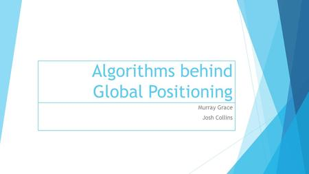 Algorithms behind Global Positioning Murray Grace Josh Collins.