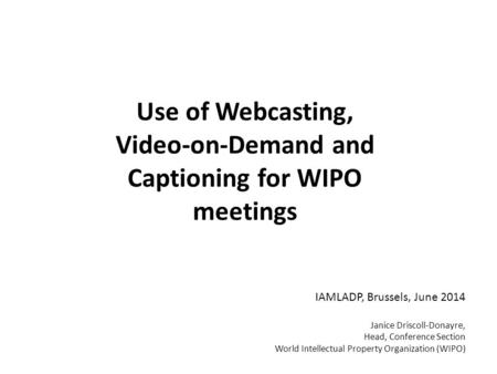 Use of Webcasting, Video-on-Demand and Captioning for WIPO meetings IAMLADP, Brussels, June 2014 Janice Driscoll-Donayre, Head, Conference Section World.
