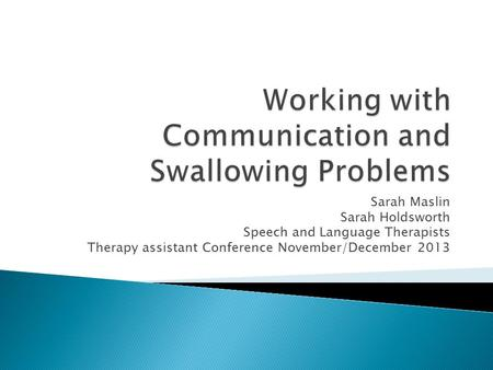 Sarah Maslin Sarah Holdsworth Speech and Language Therapists Therapy assistant Conference November/December 2013.