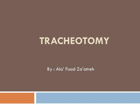 TRACHEOTOMY By : Ala' Fuad Za'atreh. Definition A surgical procedure by which an incision is made on the anterior aspect of the neck,opening a direct.