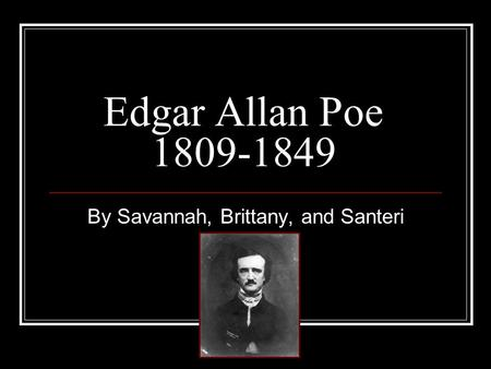 By Savannah, Brittany, and Santeri Edgar Allan Poe 1809-1849.