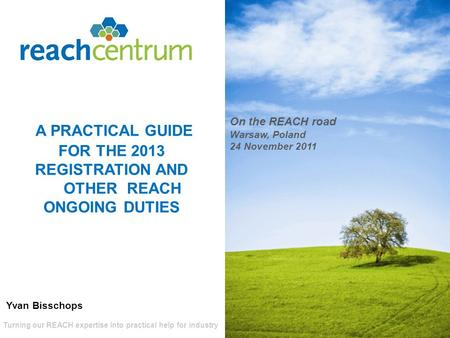 Turning our REACH expertise into practical help for industry A PRACTICAL GUIDE FOR THE 2013 REGISTRATION AND OTHER REACH ONGOING DUTIES On the REACH road.