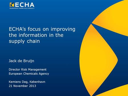 ECHA's focus on improving the information in the supply chain Jack de Bruijn Director Risk Management European Chemicals Agency Kemiens Dag, København.