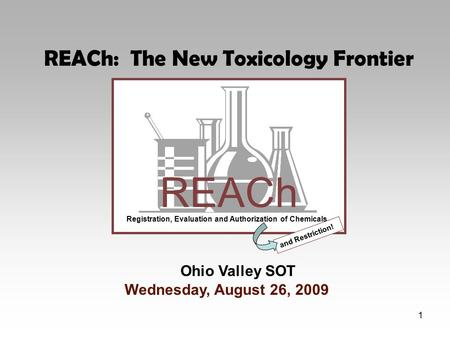 1 REACh Registration, Evaluation and Authorization of Chemicals and Restriction! Ohio Valley SOT Wednesday, August 26, 2009 REACh: The New Toxicology Frontier.