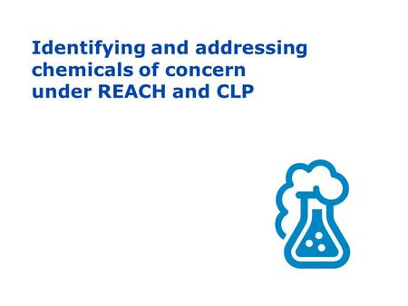 Identifying and addressing chemicals of concern under REACH and CLP.