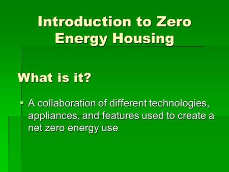 Introduction to Zero Energy Housing  A collaboration of different technologies, appliances, and features used to create a net zero energy use What is.