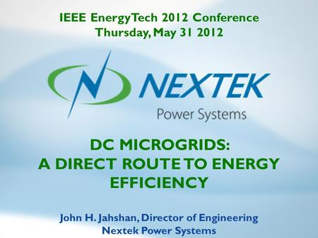DC MICROGRIDS: A DIRECT ROUTE TO ENERGY EFFICIENCY John H. Jahshan, Director of Engineering Nextek Power Systems IEEE EnergyTech 2012 Conference Thursday,