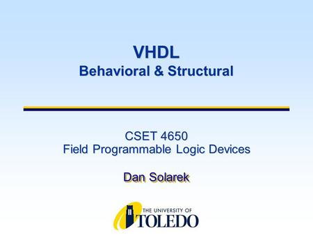 CSET 4650 Field Programmable Logic Devices Dan Solarek VHDL Behavioral & Structural.