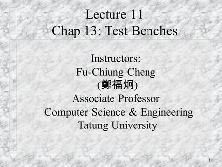 1 Lecture 11 Chap 13: Test Benches Instructors: Fu-Chiung Cheng ( 鄭福炯 ) Associate Professor Computer Science & Engineering Tatung University.