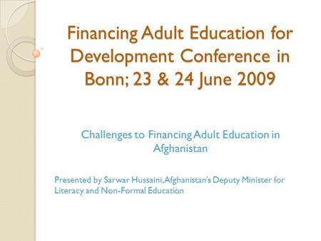 Financing Adult Education for Development Conference in Bonn; 23 & 24 June 2009 Challenges to Financing Adult Education in Afghanistan Presented by Sarwar.