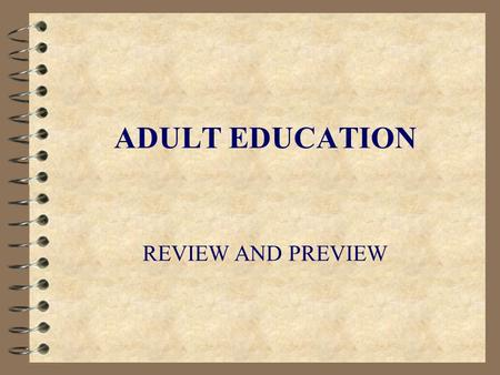 "ADULT EDUCATION REVIEW AND PREVIEW. OVERVIEW 4 The Meaning of ""Adult"" 4 Adult Learning 4 Adult Education 4 Components of Adult Education 4 Providers of."