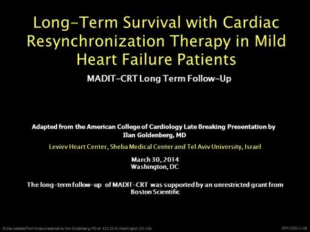 Slides adapted from those presented by Ilan Goldenberg, MD at ACC 2014, Washington, DC USA CRM-235011-AB Long-Term Survival with Cardiac Resynchronization.