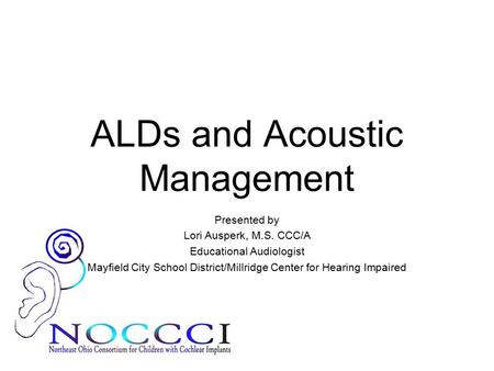 ALDs and Acoustic Management Presented by Lori Ausperk, M.S. CCC/A Educational Audiologist Mayfield City School District/Millridge Center for Hearing Impaired.