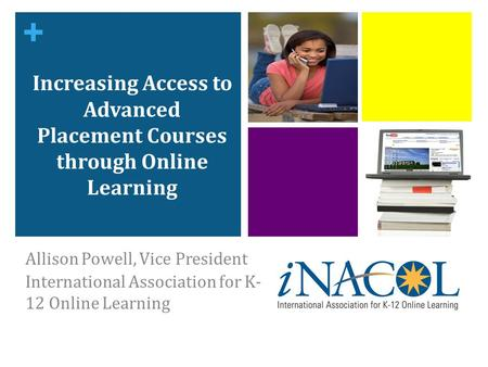 + Increasing Access to Advanced Placement Courses through Online Learning Allison Powell, Vice President International Association for K- 12 Online Learning.