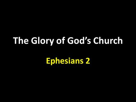 The Glory of God's Church Ephesians 2. Who we were. Who we are now. Who God wants us to be.