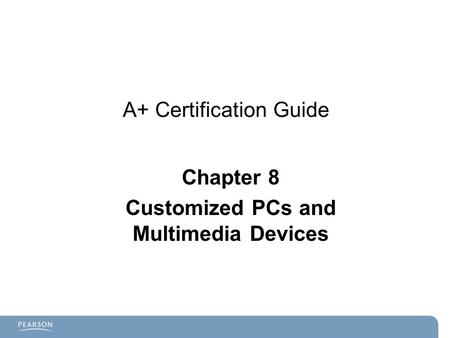 A+ Certification Guide Chapter 8 Customized PCs and Multimedia Devices.