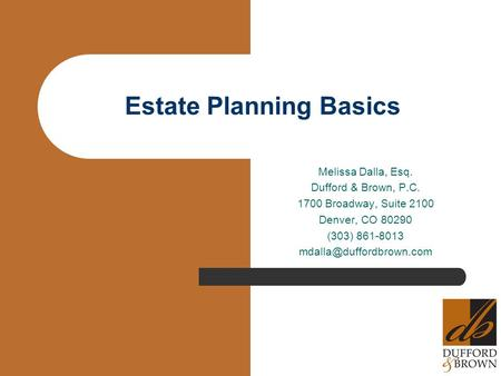 Estate Planning Basics Melissa Dalla, Esq. Dufford & Brown, P.C. 1700 Broadway, Suite 2100 Denver, CO 80290 (303) 861-8013