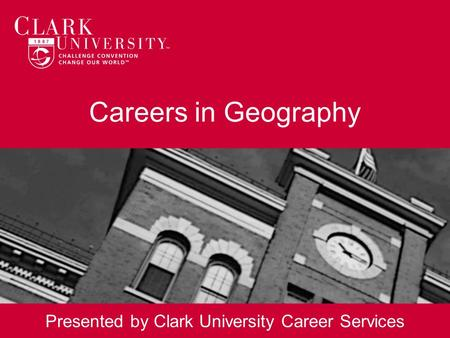 Careers in Geography Presented by Clark University Career Services.