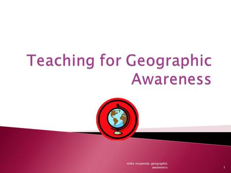 1 mike rospenda geographic awareness.  1. It helps children understand ideas about human interaction.  2. Explains social conditions ◦ Climate ◦ Culture.