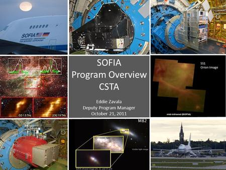 SOFIA Program Overview CSTA Eddie Zavala Deputy Program Manager October 21, 2011 SS1 Orion Image.