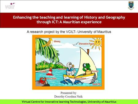 Enhancing the teaching and learning of History and Geography through ICT: A Mauritian experience Virtual Centre for Innovative learning Technologies, University.
