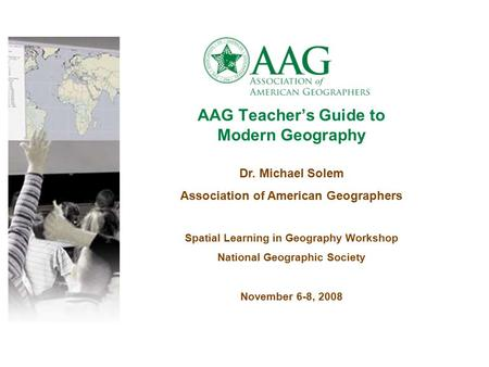 AAG Teacher's Guide to Modern Geography Dr. Michael Solem Association of American Geographers Spatial Learning in Geography Workshop National Geographic.