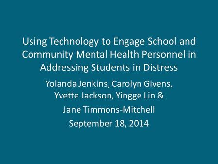 Using Technology to Engage School and Community Mental Health Personnel in Addressing Students in Distress Yolanda Jenkins, Carolyn Givens, Yvette Jackson,