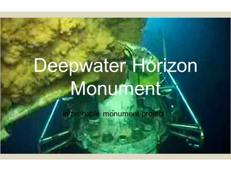 Deepwater Horizon Monument improbable monument project.