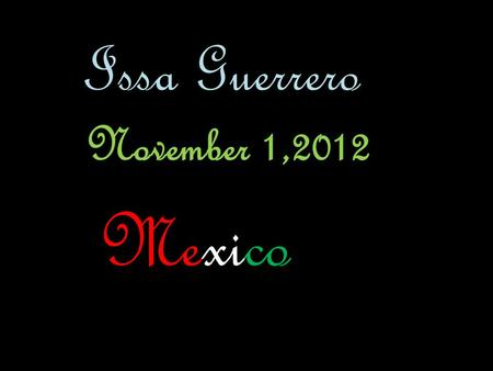 Issa Guerrero November 1,2012 Mexico Geography of Mexico It has coastline the length of the Pacific Ocean, Caribbean Sea and the Gulf of Mexico and it.