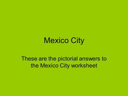 Mexico City These are the pictorial answers to the Mexico City worksheet.