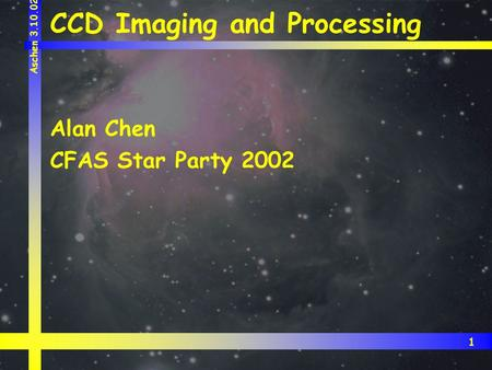 1 Aschen 3.10.02 CCD Imaging and Processing Alan Chen CFAS Star Party 2002.