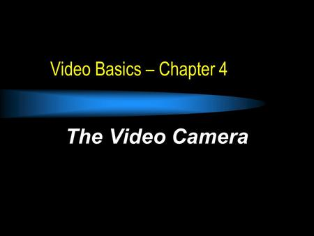 Video Basics – Chapter 4 The Video Camera. Chapter 4 Basic Camera Function & Elements Technical Jargon  Two-Chip high-resolution imaging device Camera.