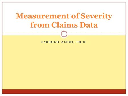 FARROKH ALEMI, PH.D. Measurement of Severity from Claims Data.