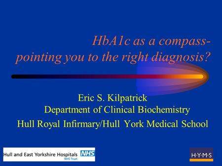 HbA1c as a compass- pointing you to the right diagnosis? Eric S. Kilpatrick Department of Clinical Biochemistry Hull Royal Infirmary/Hull York Medical.