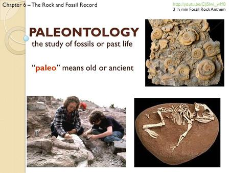 "PALEONTOLOGY the study of fossils or past life ""paleo"" means old or ancient Chapter 6 – The Rock and Fossil Record  3 ½ min."