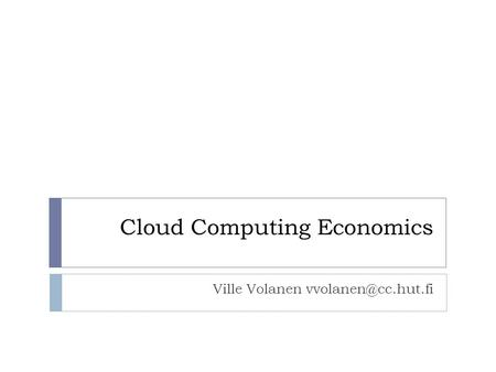 Cloud Computing Economics Ville Volanen