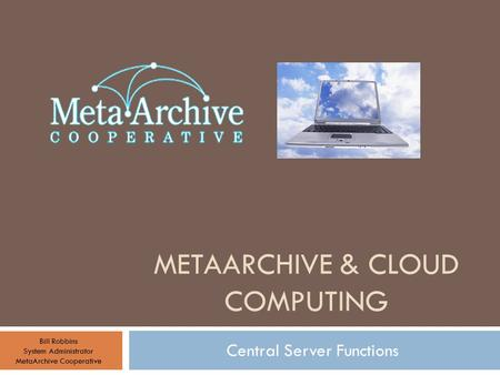 METAARCHIVE & CLOUD COMPUTING Central Server Functions Bill Robbins System Administrator MetaArchive Cooperative.