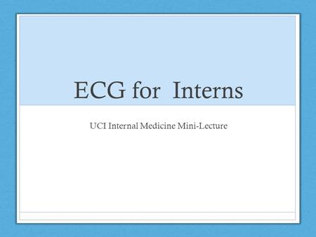 ECG for Interns UCI Internal Medicine Mini-Lecture.
