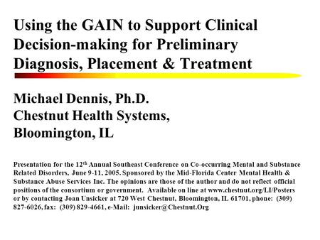 Using the GAIN to Support Clinical Decision-making for Preliminary Diagnosis, Placement & Treatment Michael Dennis, Ph.D. Chestnut Health Systems, Bloomington,