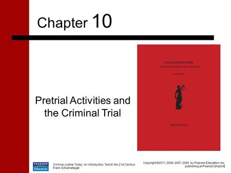 Criminal Justice Today: An Introductory Test to the 21st Century Frank Schamalleger Pretrial Activities and the Criminal Trial Chapter 10 Copyright ©2011,