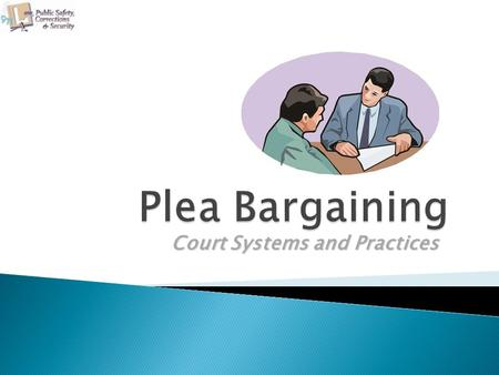 Court Systems and Practices. The student will be able to:  Define terms associated with the lesson.  Explain the purpose of our plea bargaining system.