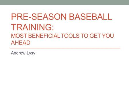 PRE-SEASON BASEBALL TRAINING: MOST BENEFICIAL TOOLS TO GET YOU AHEAD Andrew Lysy.