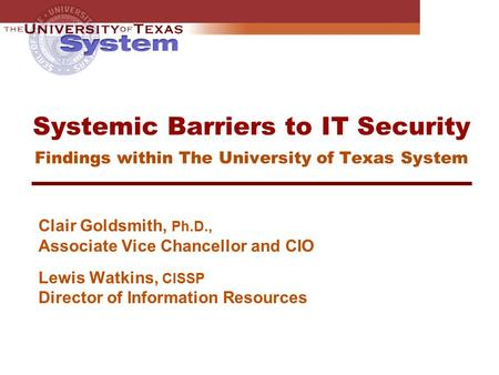 Systemic Barriers to IT Security Findings within The University of Texas System Clair Goldsmith, Ph.D., Associate Vice Chancellor and CIO Lewis Watkins,